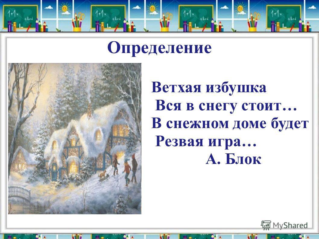 Определение Ветхая избушка Вся в снегу стоит… В снежном доме будет Резвая игра… А. Блок