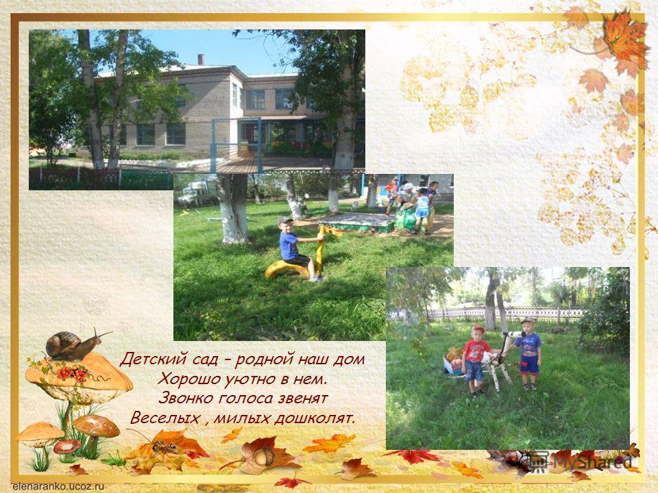 Детский сад – родной наш дом Хорошо уютно в нем. Звонко голоса звенят Веселых, милых дошколят.