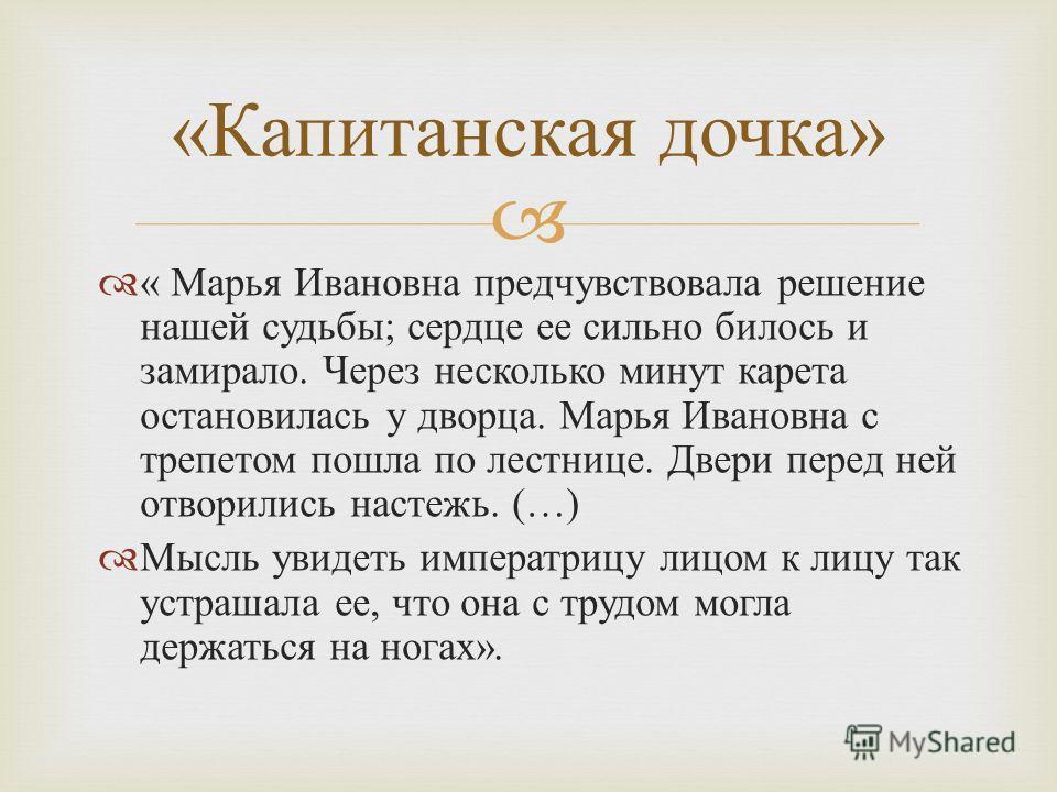 « Марья Ивановна предчувствовала решение нашей судьбы ; сердце ее сильно билось и замирало. Через несколько минут карета остановилась у дворца. Марья Ивановна с трепетом пошла по лестнице. Двери перед ней отворились настежь. (…) Мысль увидеть императ
