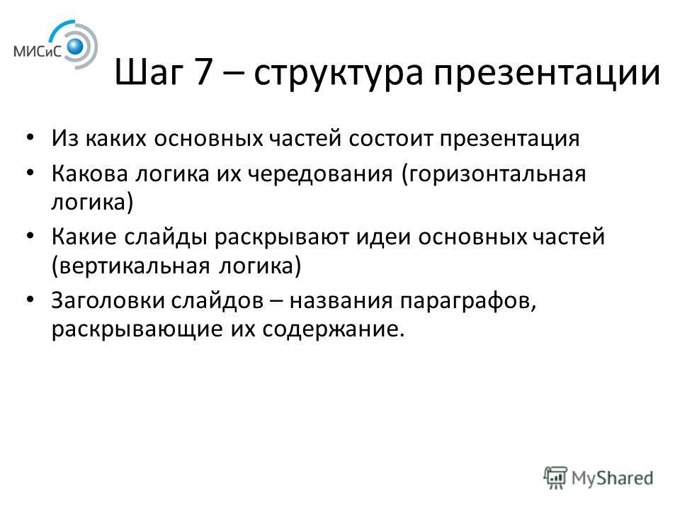 Шаг 7 – структура презентации Из каких основных частей состоит презентация Какова логика их чередования (горизонтальная логика) Какие слайды раскрывают идеи основных частей (вертикальная логика) Заголовки слайдов – названия параграфов, раскрывающие и