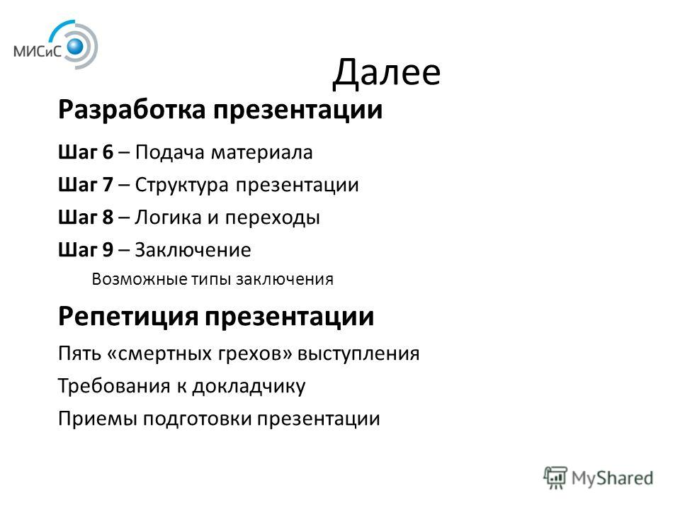 Далее Разработка презентации Шаг 6 – Подача материала Шаг 7 – Структура презентации Шаг 8 – Логика и переходы Шаг 9 – Заключение Возможные типы заключения Репетиция презентации Пять «смертных грехов» выступления Требования к докладчику Приемы подгото