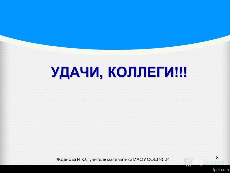 Жданова И.Ю., учитель математики МАОУ СОШ 24 8 УДАЧИ, КОЛЛЕГИ!!!