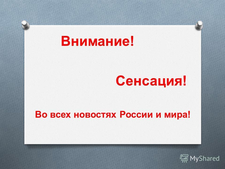 Внимание ! Сенсация ! Во всех новостях России и мира !