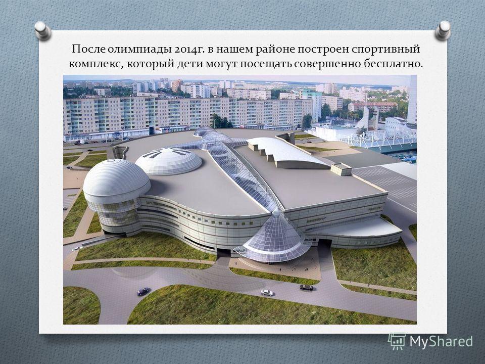 После олимпиады 2014 г. в нашем районе построен спортивный комплекс, который дети могут посещать совершенно бесплатно.