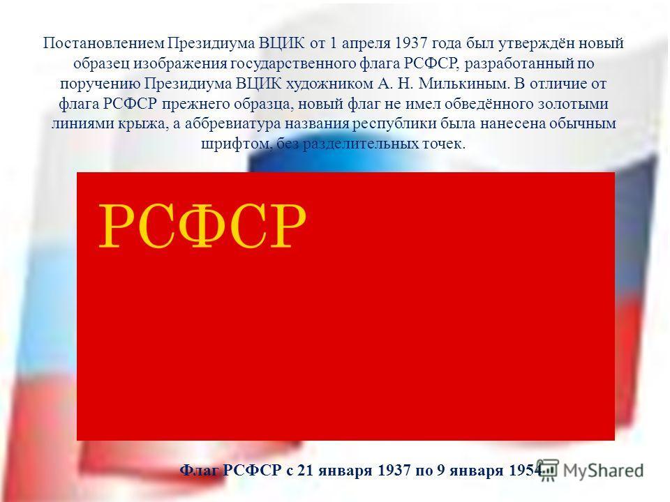 Постановлением Президиума ВЦИК от 1 апреля 1937 года был утверждён новый образец изображения государственного флага РСФСР, разработанный по поручению Президиума ВЦИК художником А. Н. Милькиным. В отличие от флага РСФСР прежнего образца, новый флаг не