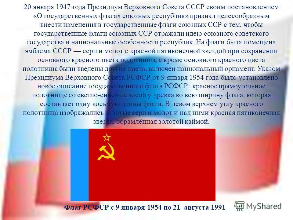 20 января 1947 года Президиум Верховного Совета СССР своим постановлением «О государственных флагах союзных республик» признал целесообразным внести изменения в государственные флаги союзных ССР с тем, чтобы государственные флаги союзных ССР отражали