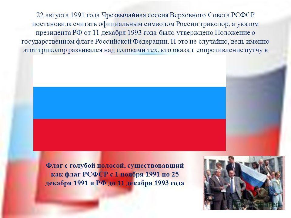 22 августа 1991 года Чрезвычайная сессия Верховного Совета РСФСР постановила считать официальным символом России триколор, а указом президента РФ от 11 декабря 1993 года было утверждено Положение о государственном флаге Российской Федерации. И это не