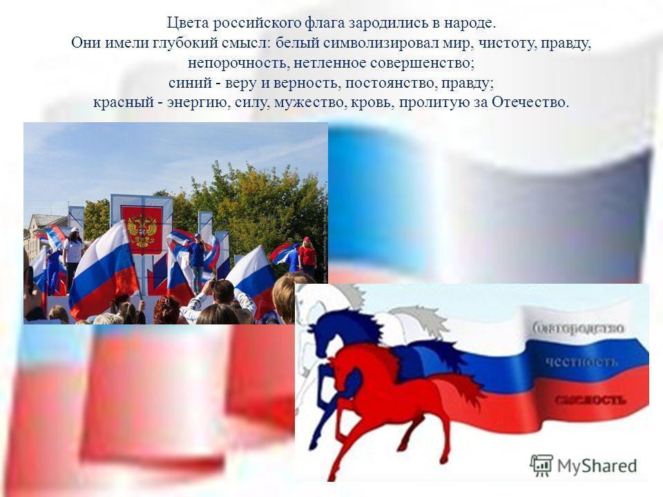 Цвета российского флага зародились в народе. Они имели глубокий смысл: белый символизировал мир, чистоту, правду, непорочность, нетленное совершенство; синий - веру и верность, постоянство, правду; красный - энергию, силу, мужество, кровь, пролитую з
