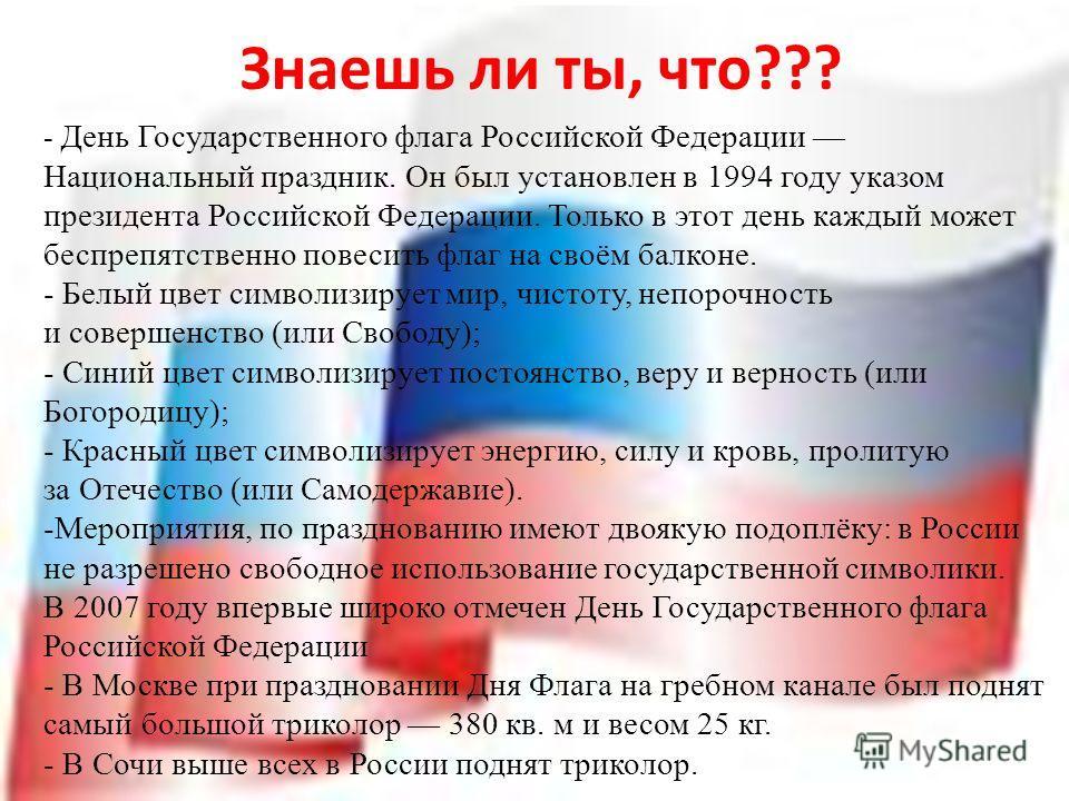 - День Государственного флага Российской Федерации Национальный праздник. Он был установлен в 1994 году указом президента Российской Федерации. Только в этот день каждый может беспрепятственно повесить флаг на своём балконе. - Белый цвет символизируе