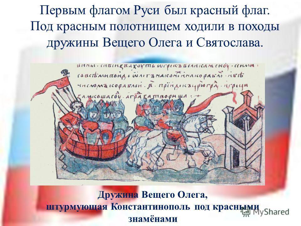 Первым флагом Руси был красный флаг. Под красным полотнищем ходили в походы дружины Вещего Олега и Святослава. Дружина Вещего Олега, штурмующая Константинополь под красными знамёнами