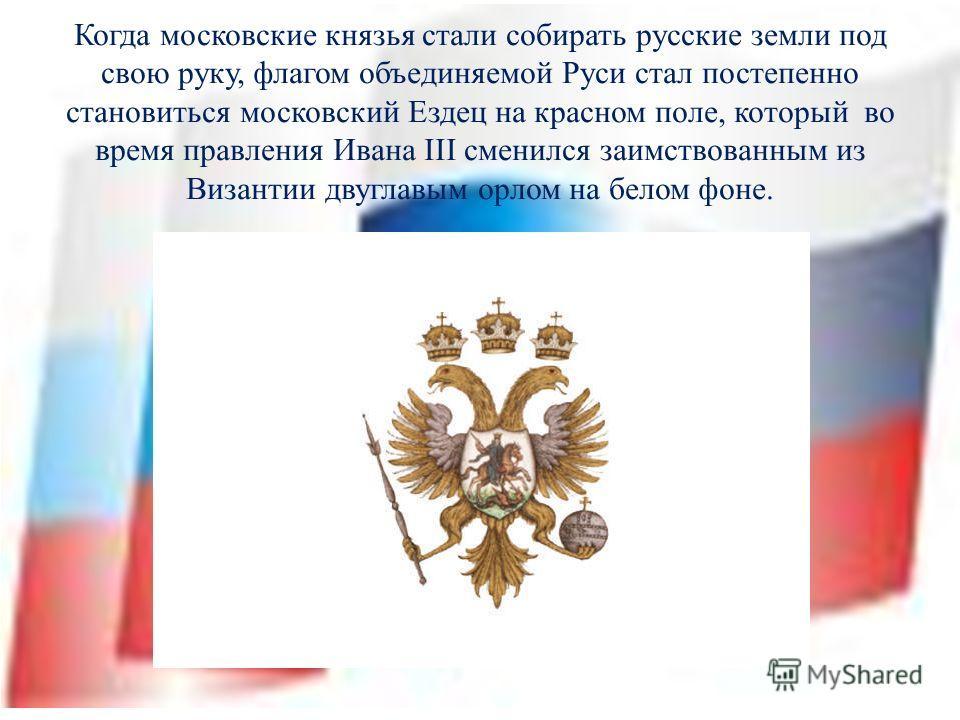 Когда московские князья стали собирать русские земли под свою руку, флагом объединяемой Руси стал постепенно становиться московский Ездец на красном поле, который во время правления Ивана III сменился заимствованным из Византии двуглавым орлом на бел
