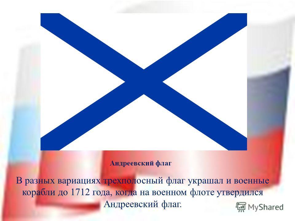В разных вариациях трехполосный флаг украшал и военные корабли до 1712 года, когда на военном флоте утвердился Андреевский флаг. Андреевский флаг
