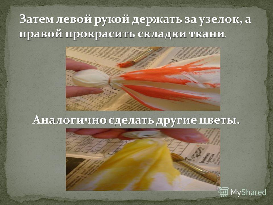 Затем левой рукой держать за узелок, а правой прокрасить складки ткани Затем левой рукой держать за узелок, а правой прокрасить складки ткани. Аналогично сделать другие цветы.