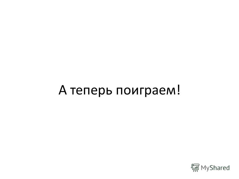 А теперь поиграем! о