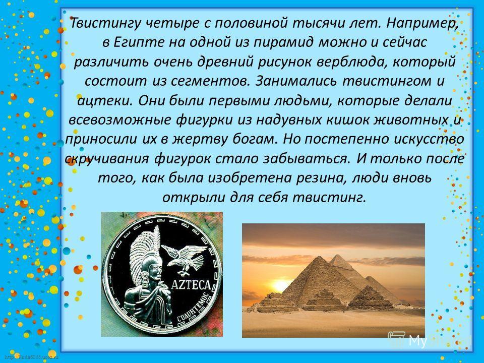 http://linda6035.ucoz.ru/ Твистингу четыре с половиной тысячи лет. Например, в Египте на одной из пирамид можно и сейчас различить очень древний рисунок верблюда, который состоит из сегментов. Занимались твистингом и ацтеки. Они были первыми людьми,