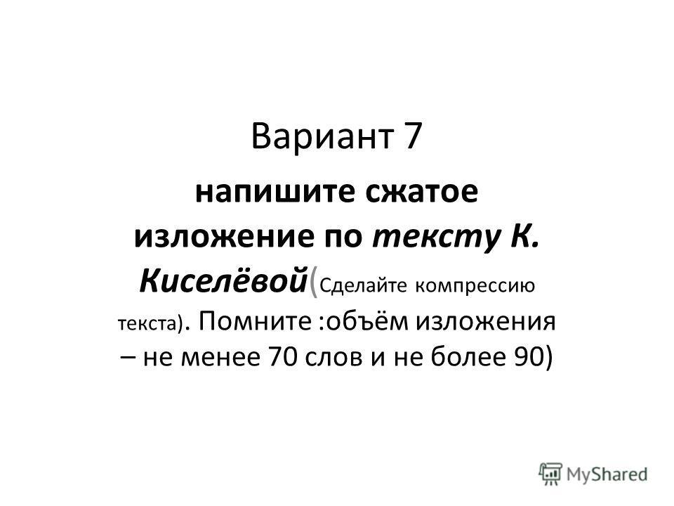 Вариант 7 напишите сжатое изложение по тексту К. Киселёвой( Сделайте компрессию текста). Помните :объём изложения – не менее 70 слов и не более 90)