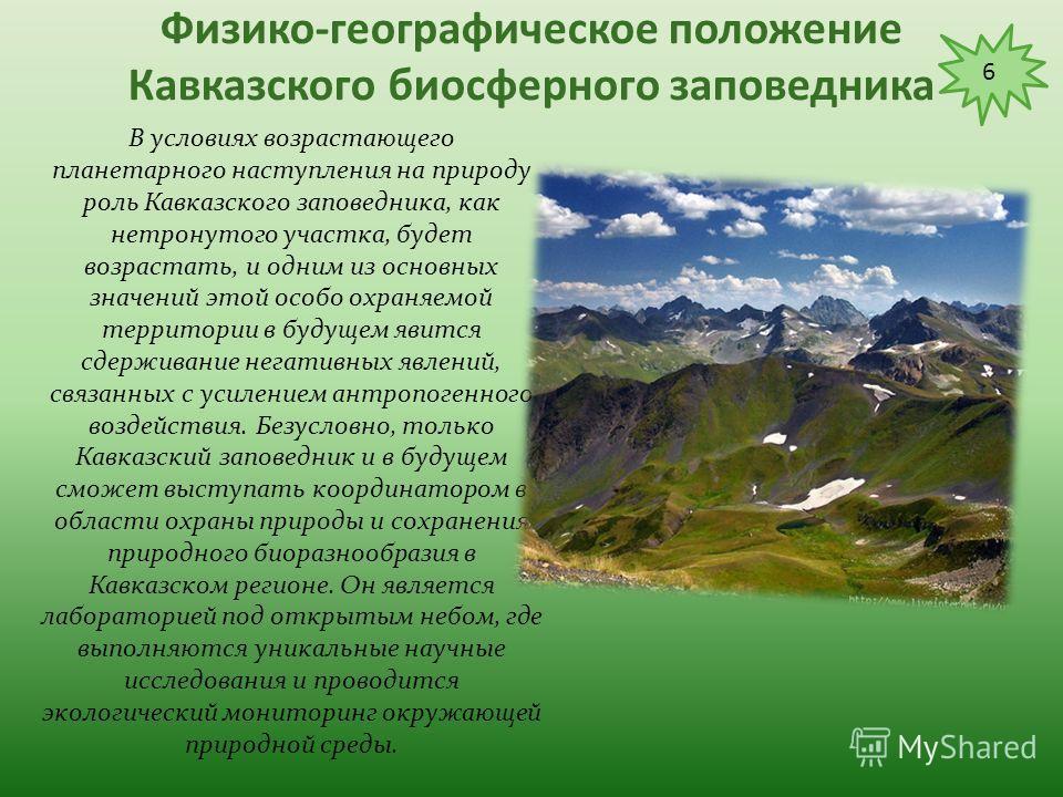Физико-географическое положение Кавказского биосферного заповедника Кавказский заповедник - богатейшая сокровищница биоразнообразия, не имеющая аналогов в России. Он имеет международное эталонное значение, как участок нетронутой природы, сохранивший