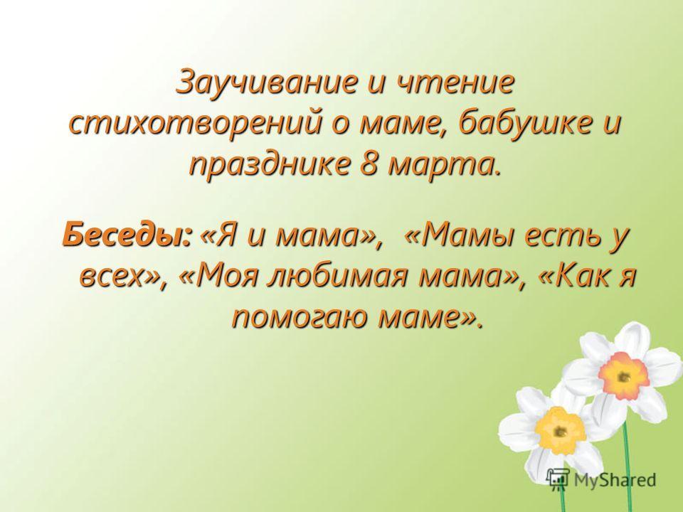 Заучивание и чтение стихотворений о маме, бабушке и празднике 8 марта. Беседы: «Я и мама», «Мамы есть у всех», «Моя любимая мама», «Как я помогаю маме».