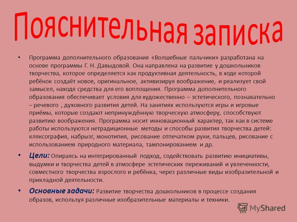 Программа дополнительного образования «Волшебные пальчики» разработана на основе программы Г. Н. Давыдовой. Она направлена на развитие у дошкольников творчества, которое определяется как продуктивная деятельность, в ходе которой ребёнок создаёт новое
