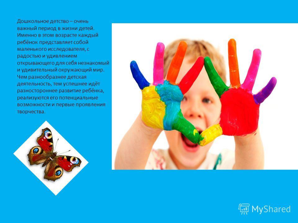Дошкольное детство – очень важный период в жизни детей. Именно в этом возрасте каждый ребёнок представляет собой маленького исследователя, с радостью и удивлением открывающего для себя незнакомый и удивительный окружающий мир. Чем разнообразнее детск