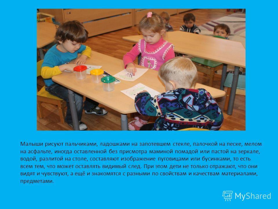 Малыши рисуют пальчиками, ладошками на запотевшем стекле, палочкой на песке, мелом на асфальте, иногда оставленной без присмотра маминой помадой или пастой на зеркале, водой, разлитой на столе, составляют изображение пуговицами или бусинками, то есть