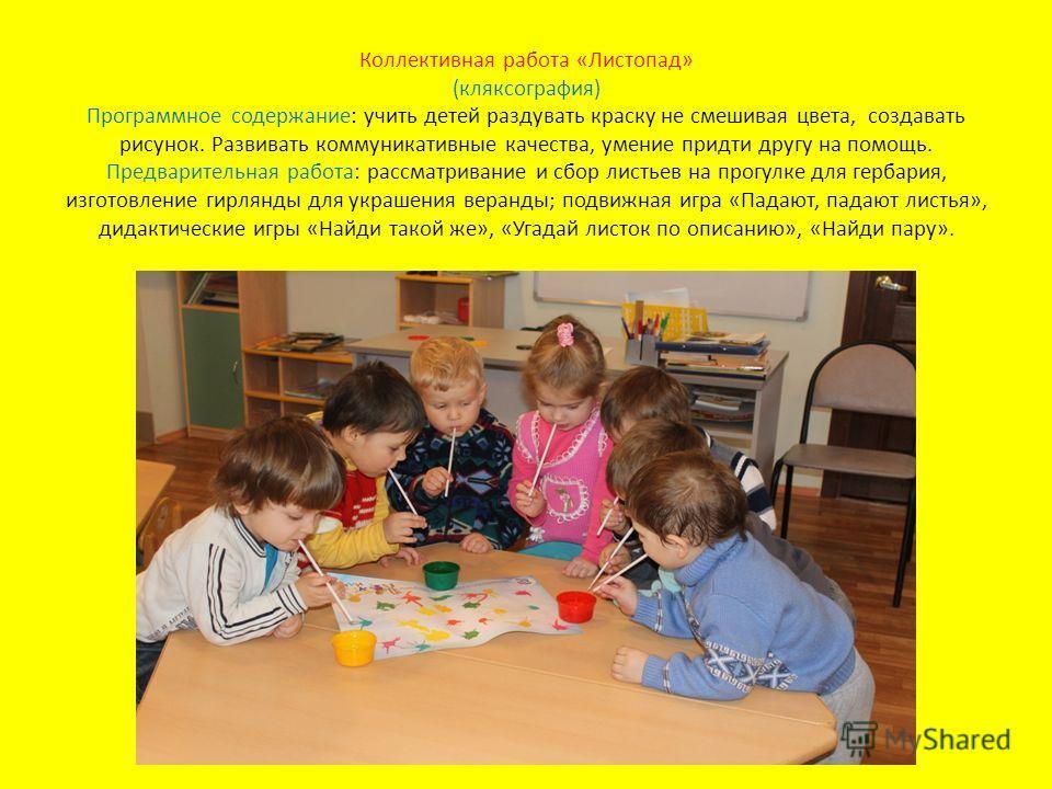 Коллективная работа «Листопад» (кляксография) Программное содержание: учить детей раздувать краску не смешивая цвета, создавать рисунок. Развивать коммуникативные качества, умение придти другу на помощь. Предварительная работа: рассматривание и сбор
