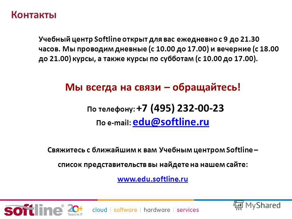 Контакты Учебный центр Softline открыт для вас ежедневно с 9 до 21.30 часов. Мы проводим дневные (с 10.00 до 17.00) и вечерние (с 18.00 до 21.00) курсы, а также курсы по субботам (с 10.00 до 17.00). Мы всегда на связи – обращайтесь! _ По телефону: +7