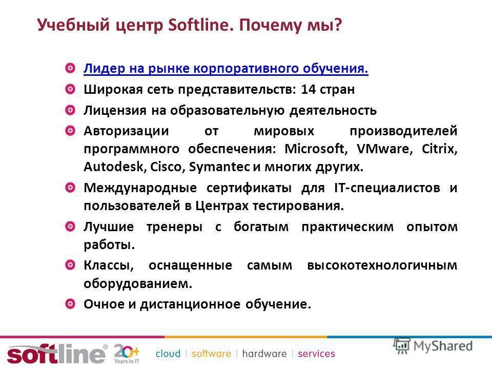 Учебный центр Softline. Почему мы? Лидер на рынке корпоративного обучения. Широкая сеть представительств: 14 стран Лицензия на образовательную деятельность Авторизации от мировых производителей программного обеспечения: Microsoft, VMware, Citrix, Aut