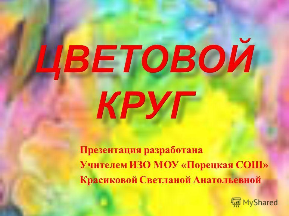 Презентация разработана Учителем ИЗО МОУ « Порецкая СОШ » Красиковой Светланой Анатольевной