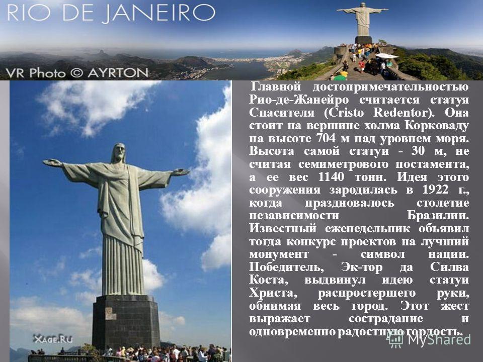 Главной достопримечательностью Рио-де-Жанейро считается статуя Спасителя (Cristo Redentor). Она стоит на вершине холма Корковаду на высоте 704 м над уровнем моря. Высота самой статуи - 30 м, не считая семиметрового постамента, а ее вес 1140 тонн. Иде