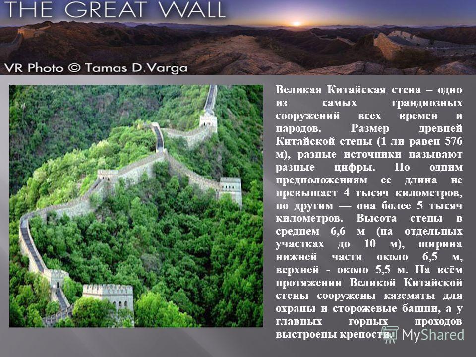 Великая Китайская стена – одно из самых грандиозных сооружений всех времен и народов. Размер древней Китайской стены (1 ли равен 576 м), разные источники называют разные цифры. По одним предположениям ее длина не превышает 4 тысяч километров, по друг