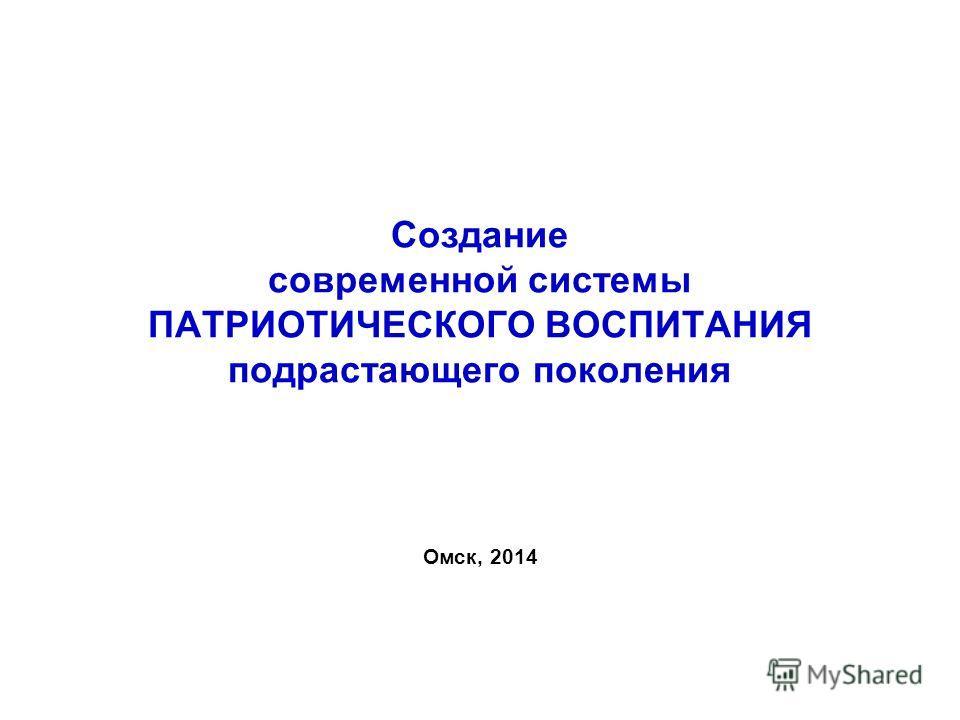 Создание современной системы ПАТРИОТИЧЕСКОГО ВОСПИТАНИЯ подрастающего поколения Омск, 2014