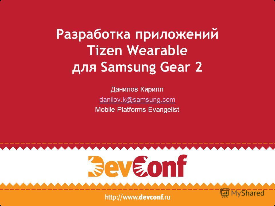 Разработка приложений Tizen Wearable для Samsung Gear 2 Данилов Кирилл danilov.k@samsung.com Mobile Platforms Evangelist