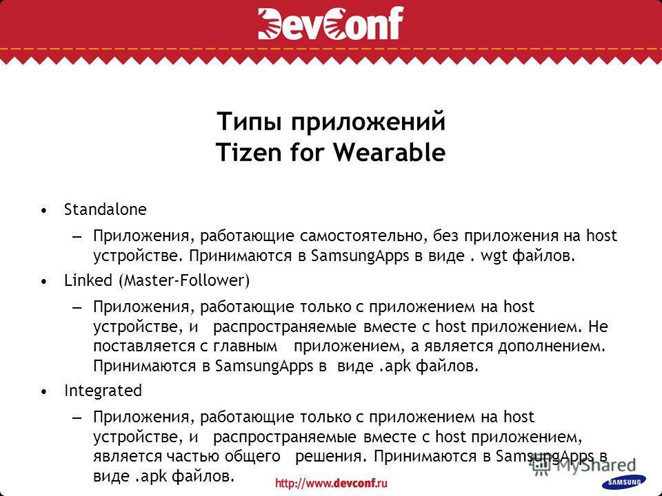 Типы приложений Tizen for Wearable Standalone – Приложения, работающие самостоятельно, без приложения на host устройстве. Принимаются в SamsungApps в виде. wgt файлов. Linked (Master-Follower) – Приложения, работающие только с приложением на host уст