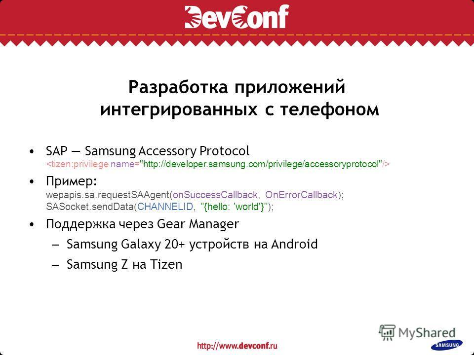 Разработка приложений интегрированных с телефоном SAP Samsung Accessory Protocol Пример: wepapis.sa.requestSAAgent(onSuccessCallback, OnErrorCallback); SASocket.sendData(CHANNELID,