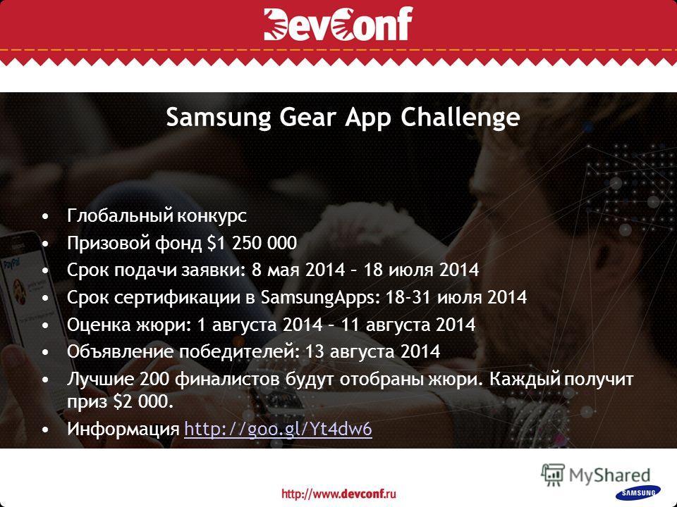 Samsung Gear App Challenge Глобальный конкурс Призовой фонд $1 250 000 Срок подачи заявки: 8 мая 2014 – 18 июля 2014 Срок сертификации в SamsungApps: 18-31 июля 2014 Оценка жюри: 1 августа 2014 – 11 августа 2014 Объявление победителей: 13 августа 201