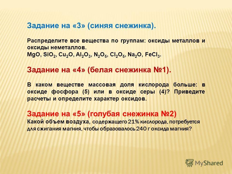 Задание на «3» (синяя снежинка). Распределите все вещества по группам: оксиды металлов и оксиды неметаллов. MgO, SiO 2, Cu 2 O, Al 2 O 3, N 2 O 5, Cl 2 O 5, Na 2 O, FeCl 3. Задание на «4» (белая снежинка 1). В каком веществе массовая доля кислорода б