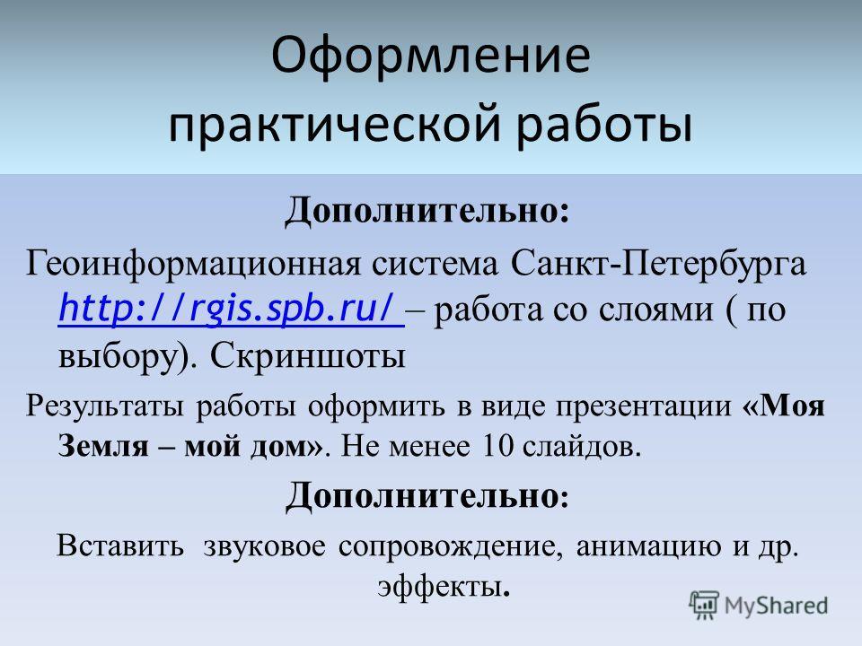 Оформление практической работы Дополнительно: Геоинформационная система Санкт-Петербурга http://rgis.spb.ru/ – работа со слоями ( по выбору). Скриншоты http://rgis.spb.ru/ Результаты работы оформить в виде презентации «Моя Земля – мой дом». Не менее