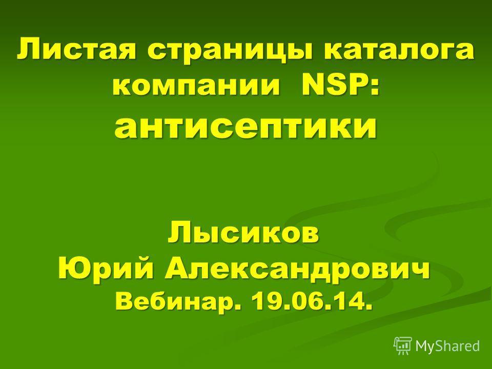 Листая страницы каталога компании NSP: антисептики Лысиков Юрий Александрович Вебинар. 19.06.14.