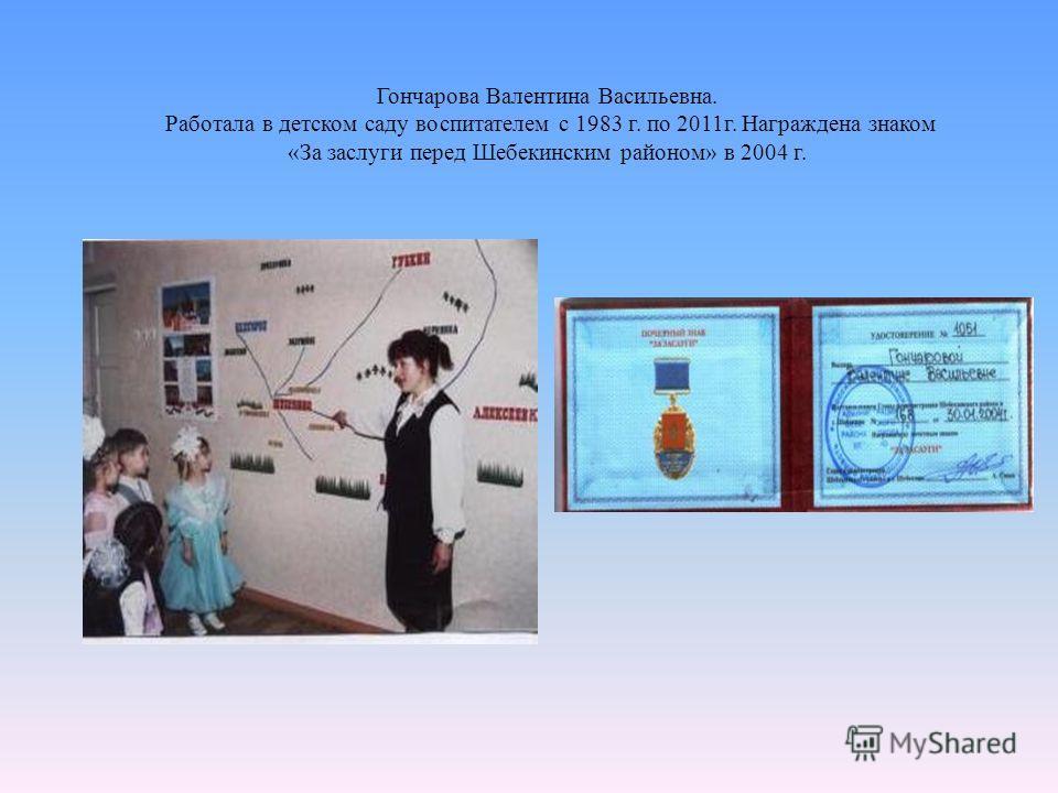 Гончарова Валентина Васильевна. Работала в детском саду воспитателем с 1983 г. по 2011 г. Награждена знаком «За заслуги перед Шебекинским районом» в 2004 г.