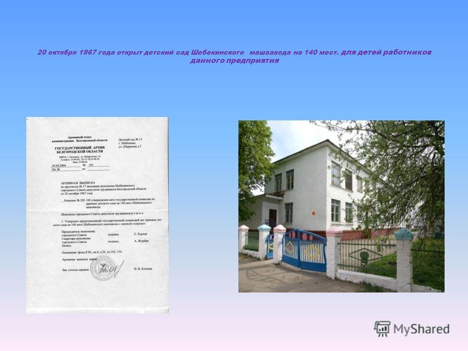 20 октября 1967 года открыт детский сад Шебекинского машзавода на 140 мест. для детей работников данного предприятия