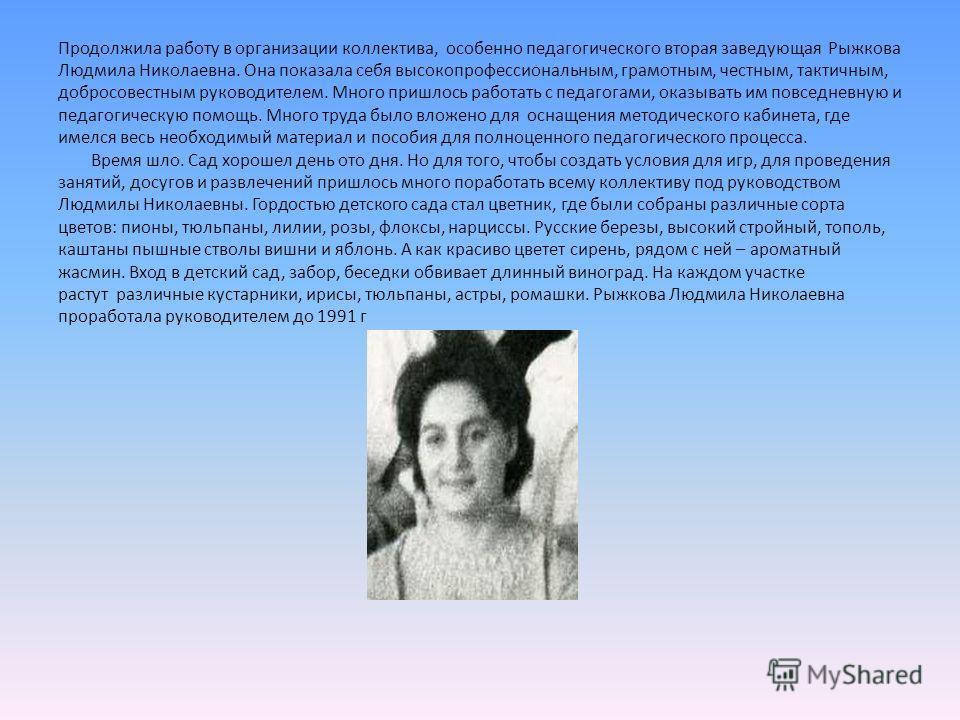 Продолжила работу в организации коллектива, особенно педагогического вторая заведующая Рыжкова Людмила Николаевна. Она показала себя высокопрофессиональным, грамотным, честным, тактичным, добросовестным руководителем. Много пришлось работать с педаго