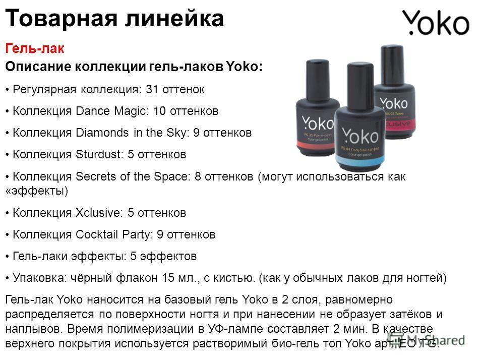 Описание коллекции гель-лаков Yoko: Регулярная коллекция: 31 оттенок Коллекция Dance Magic: 10 оттенков Коллекция Diamonds in the Sky: 9 оттенков Коллекция Sturdust: 5 оттенков Коллекция Secrets of the Space: 8 оттенков (могут использоваться как «эфф