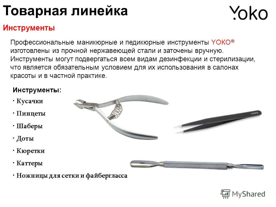Товарная линейка Инструменты Профессиональные маникюрные и педикюрные инструменты YОКО изготовлены из прочной нержавеющей стали и заточены вручную. Инструменты могут подвергаться всем видам дезинфекции и стерилизации, что является обязательным услови