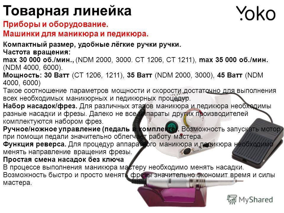 Товарная линейка Приборы и оборудование. Машинки для маникюра и педикюра. Компактный размер, удобные лёгкие ручки ручки. Частота вращения: max 30 000 об./мин., (NDM 2000, 3000. CT 1206, CT 1211), max 35 000 об./мин. (NDM 4000, 6000). Мощность: 30 Ват
