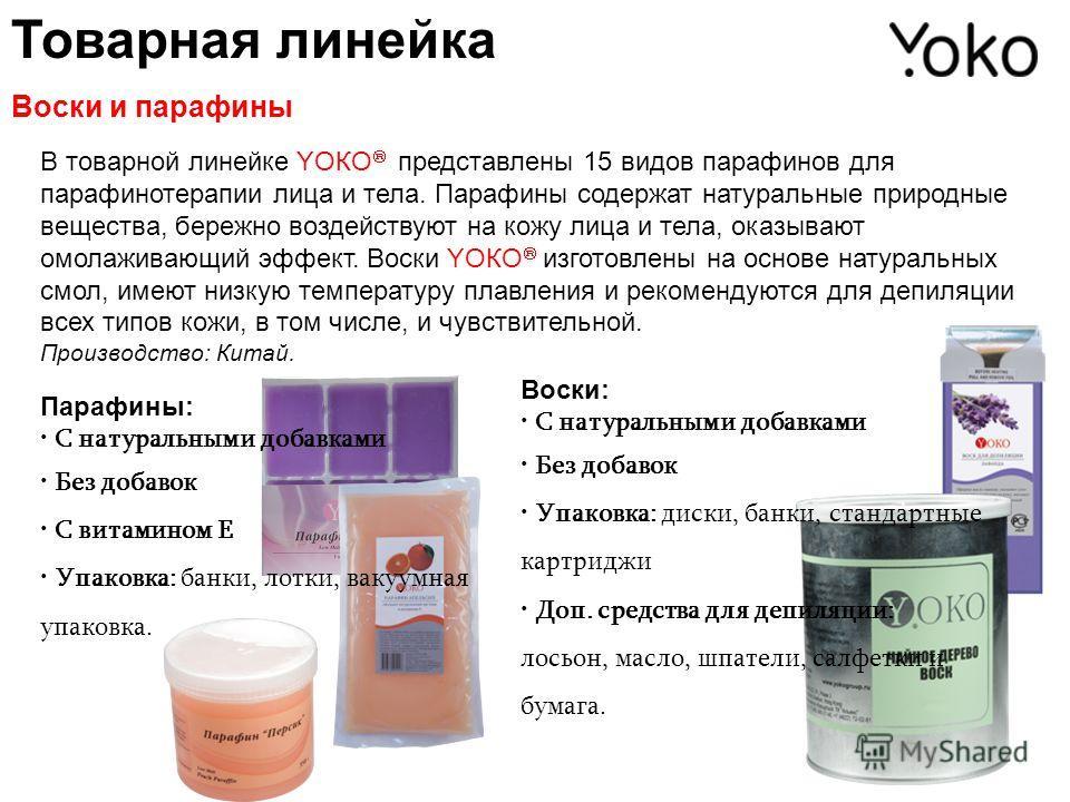 Товарная линейка Воски и парафины В товарной линейке YОКО представлены 15 видов парафинов для парафинотерапии лица и тела. Парафины содержат натуральные природные вещества, бережно воздействуют на кожу лица и тела, оказывают омолаживающий эффект. Вос
