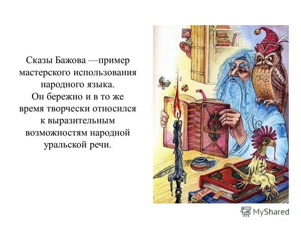 Сказы Бажова пример мастерского использования народного языка. Он бережно и в то же время творчески относился к выразительным возможностям народной уральской речи.