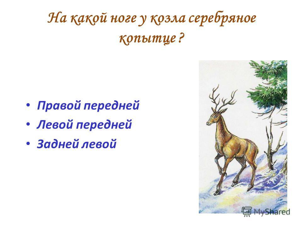 На какой ноге у козла серебряное копытце ? Правой передней Левой передней Задней левой