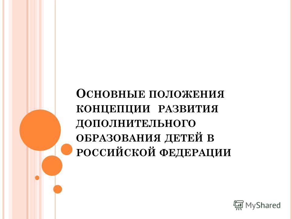 О СНОВНЫЕ ПОЛОЖЕНИЯ КОНЦЕПЦИИ РАЗВИТИЯ ДОПОЛНИТЕЛЬНОГО ОБРАЗОВАНИЯ ДЕТЕЙ В РОССИЙСКОЙ ФЕДЕРАЦИИ