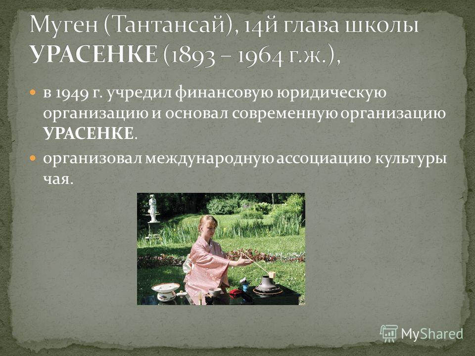 в 1949 г. учредил финансовую юридическую организацию и основал современную организацию УРАСЕНКЕ. организовал международную ассоциацию культуры чая.